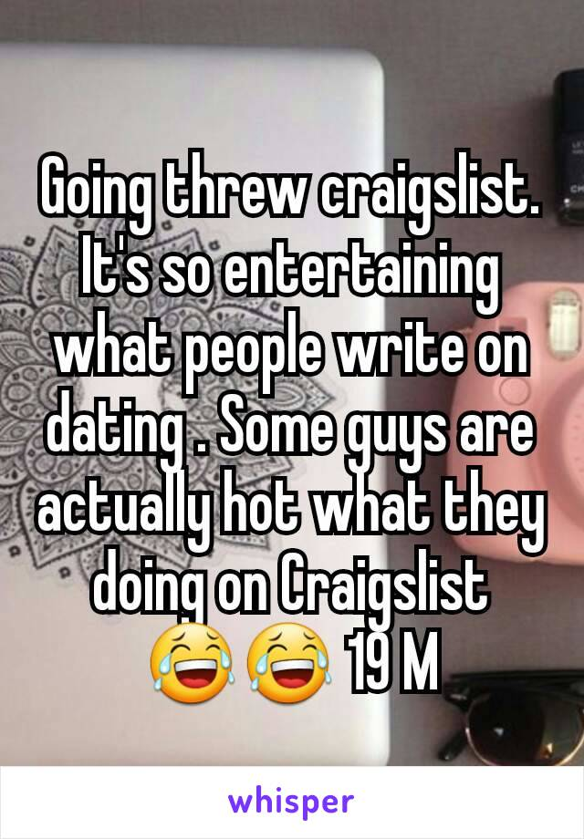 Going threw craigslist. It's so entertaining what people write on dating . Some guys are actually hot what they doing on Craigslist 😂😂 19 M