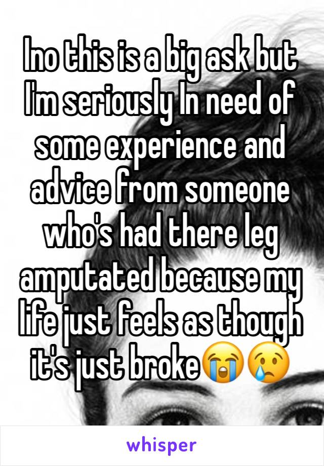 Ino this is a big ask but I'm seriously In need of some experience and advice from someone who's had there leg amputated because my life just feels as though it's just broke😭😢
