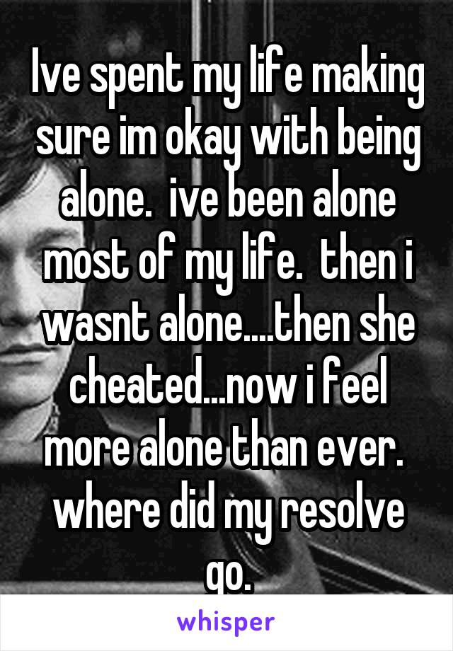 Ive spent my life making sure im okay with being alone.  ive been alone most of my life.  then i wasnt alone....then she cheated...now i feel more alone than ever.  where did my resolve go.