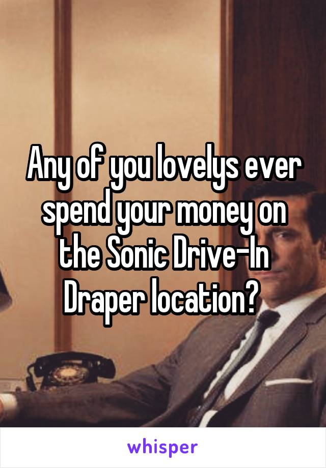 Any of you lovelys ever spend your money on the Sonic Drive-In Draper location?