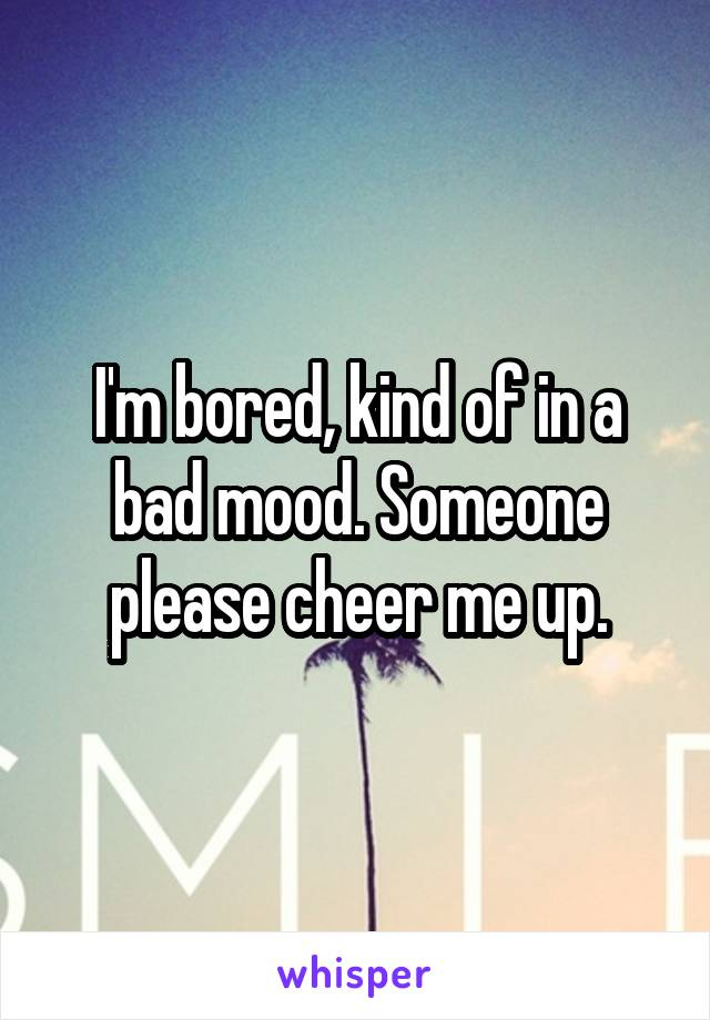 I'm bored, kind of in a bad mood. Someone please cheer me up.