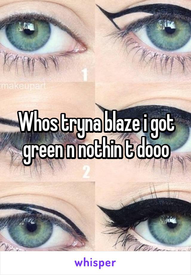 Whos tryna blaze i got green n nothin t dooo