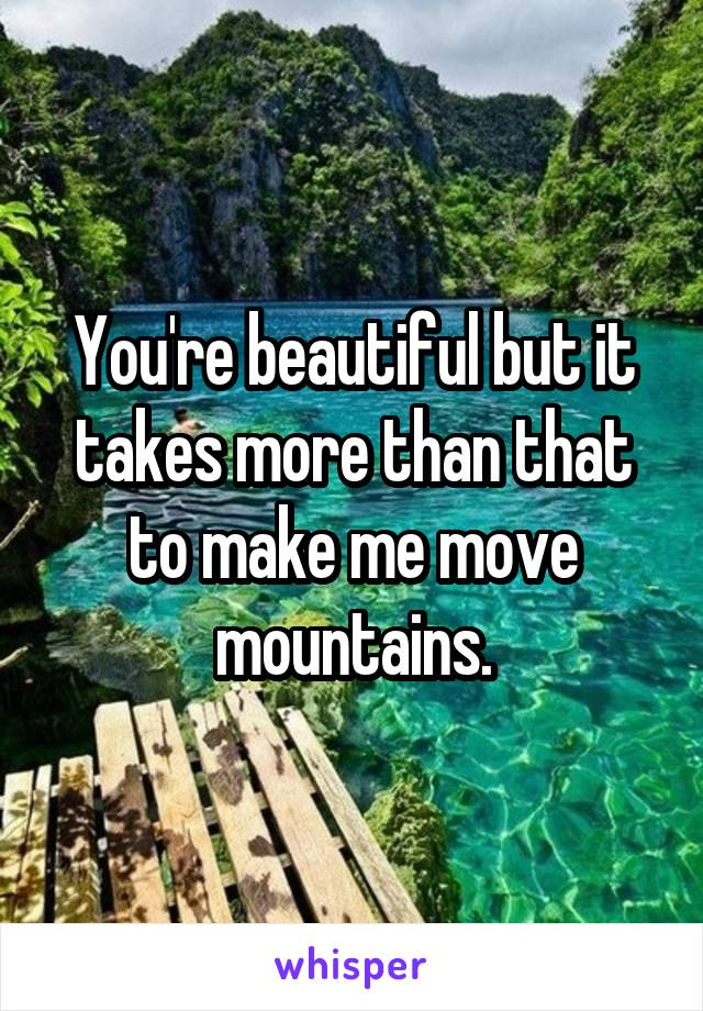 You're beautiful but it takes more than that to make me move mountains.