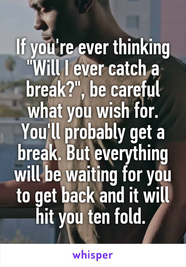 """If you're ever thinking """"Will I ever catch a break?"""", be careful what you wish for. You'll probably get a break. But everything will be waiting for you to get back and it will hit you ten fold."""