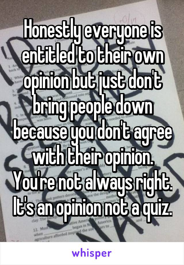 Honestly everyone is entitled to their own opinion but just don't bring people down because you don't agree with their opinion. You're not always right. It's an opinion not a quiz.