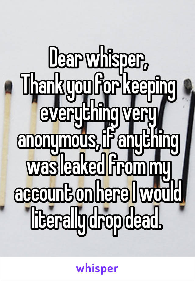 Dear whisper, Thank you for keeping everything very anonymous, if anything was leaked from my account on here I would literally drop dead.