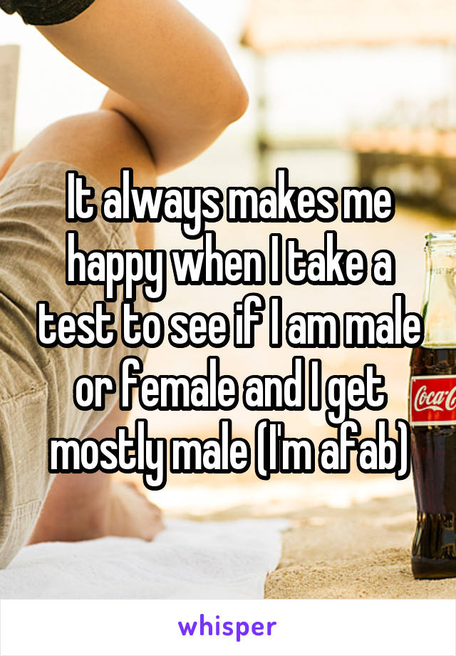 It always makes me happy when I take a test to see if I am male or female and I get mostly male (I'm afab)
