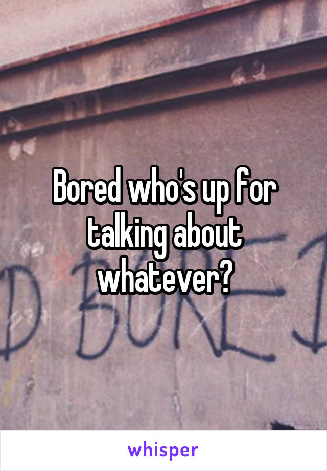Bored who's up for talking about whatever?
