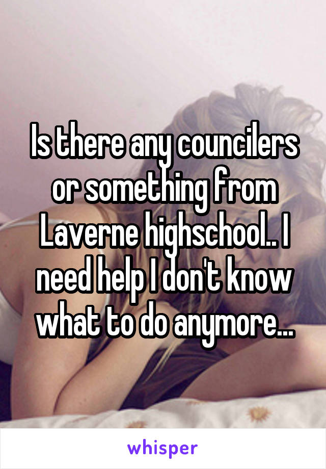 Is there any councilers or something from Laverne highschool.. I need help I don't know what to do anymore...