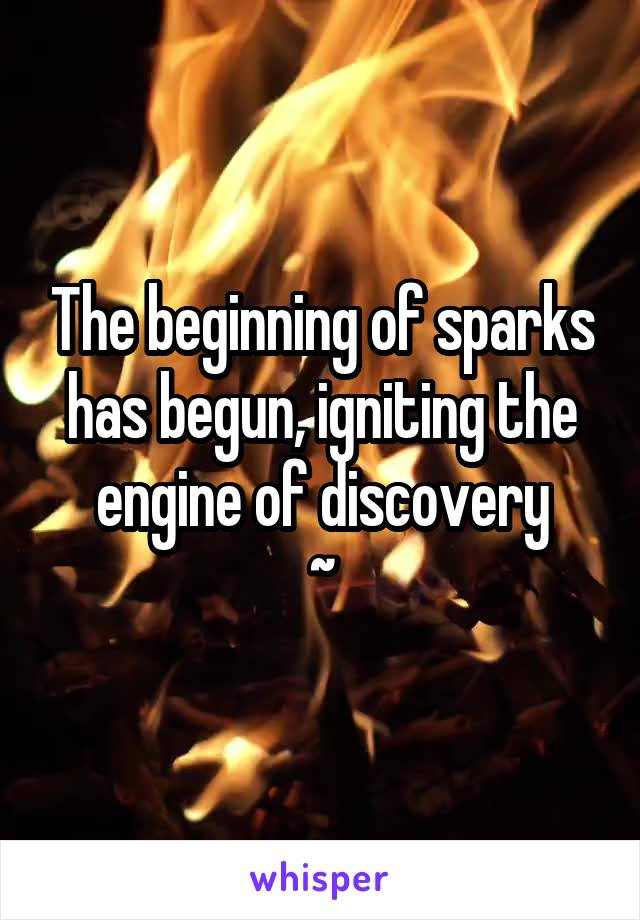 The beginning of sparks has begun, igniting the engine of discovery ~