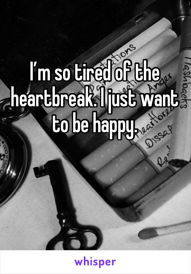 I'm so tired of the heartbreak. I just want to be happy.