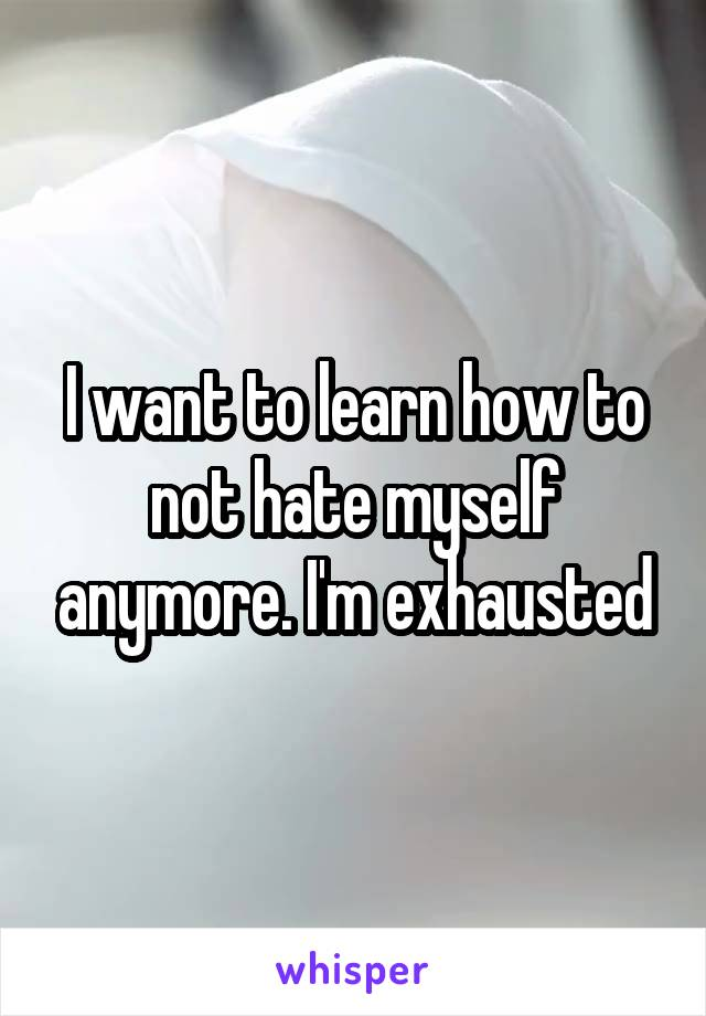 I want to learn how to not hate myself anymore. I'm exhausted
