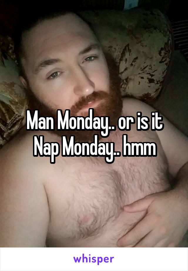 Man Monday.. or is it Nap Monday.. hmm