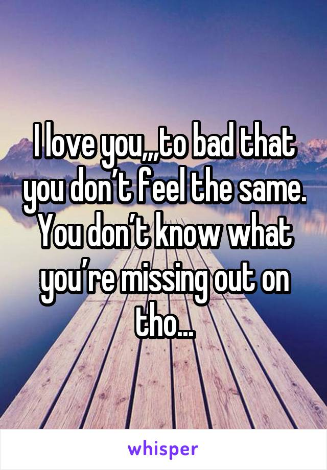 I love you,,,to bad that you don't feel the same. You don't know what you're missing out on tho...