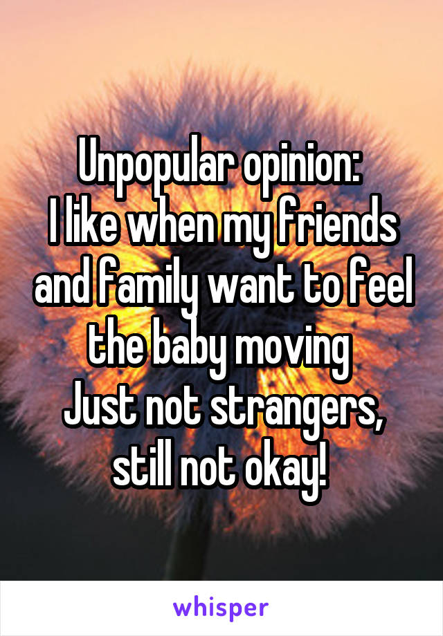 Unpopular opinion:  I like when my friends and family want to feel the baby moving  Just not strangers, still not okay!