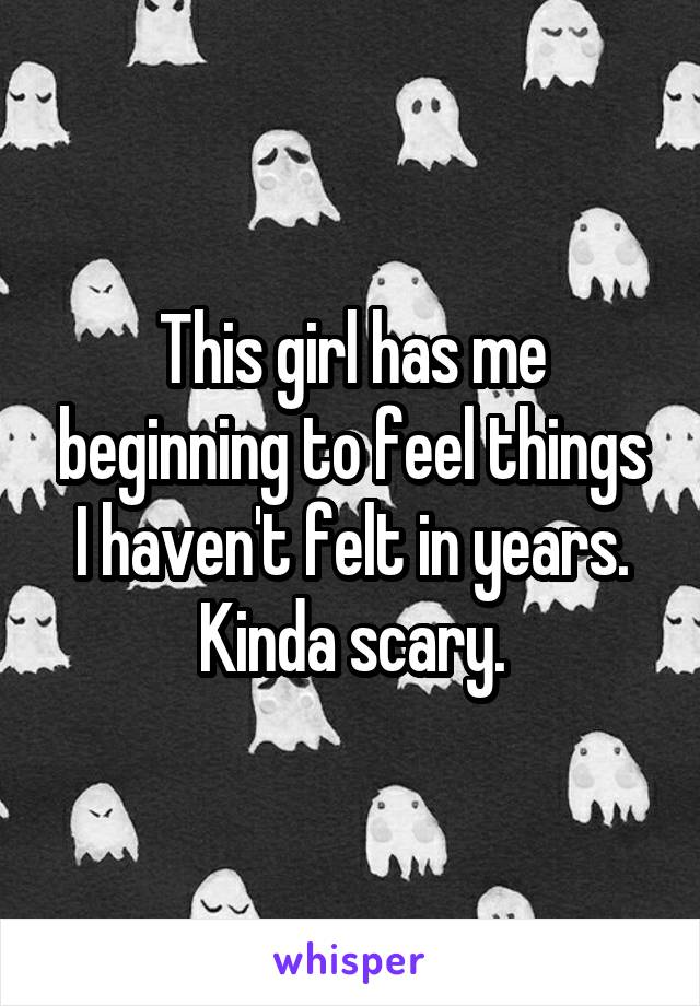 This girl has me beginning to feel things I haven't felt in years. Kinda scary.
