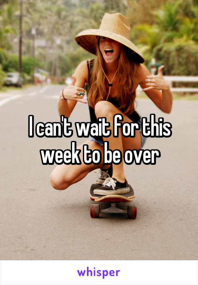 I can't wait for this week to be over