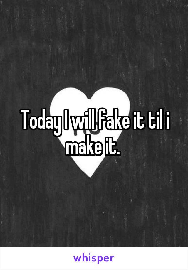 Today I will fake it til i make it.