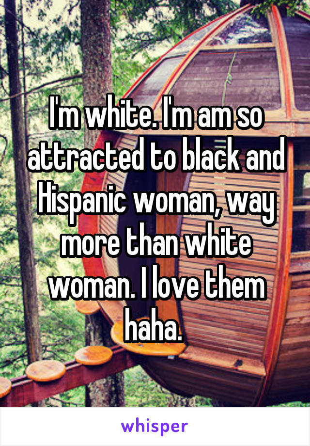 I'm white. I'm am so attracted to black and Hispanic woman, way more than white woman. I love them haha.