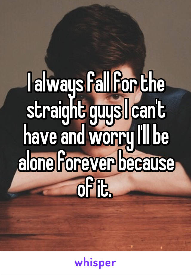 I always fall for the straight guys I can't have and worry I'll be alone forever because of it.