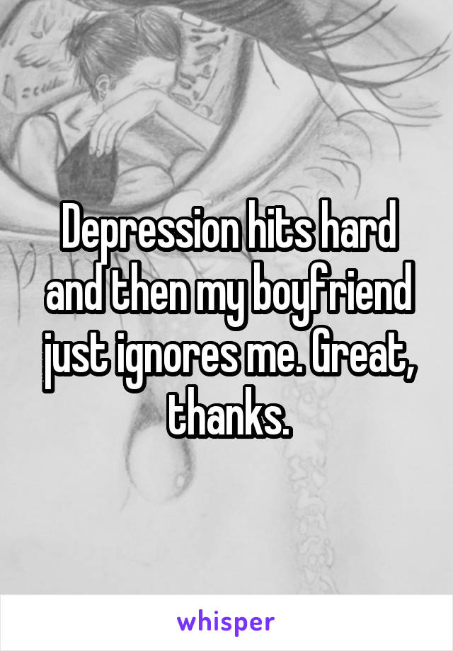 Depression hits hard and then my boyfriend just ignores me. Great, thanks.