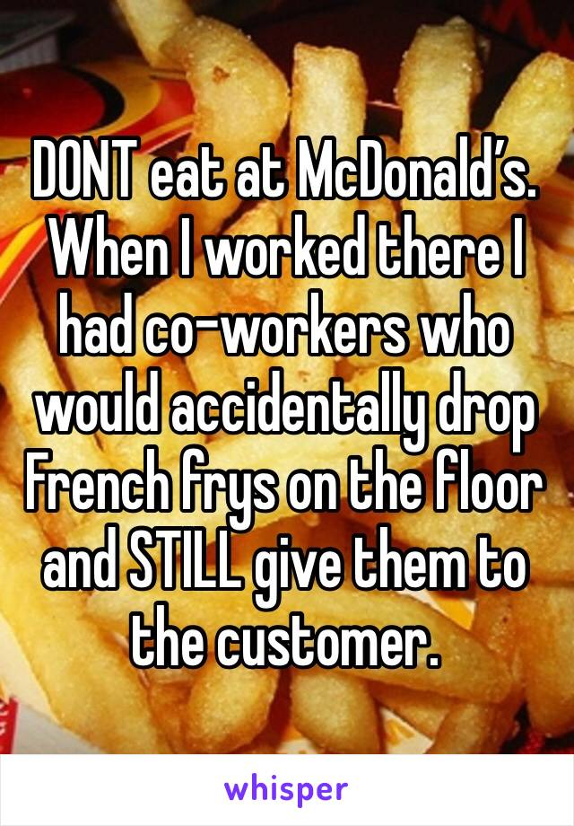 DONT eat at McDonald's. When I worked there I had co-workers who would accidentally drop French frys on the floor and STILL give them to the customer.