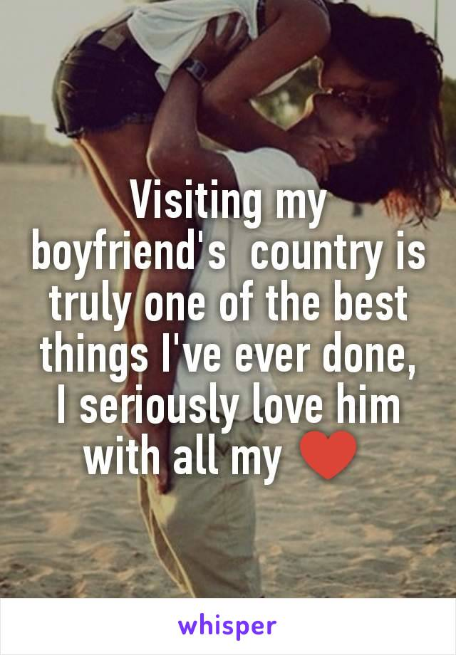 Visiting my boyfriend's  country is truly one of the best things I've ever done, I seriously love him with all my ♥