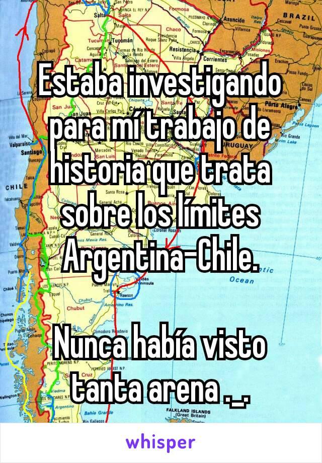 Estaba investigando para mí trabajo de historia que trata sobre los límites Argentina-Chile.  Nunca había visto tanta arena ._.