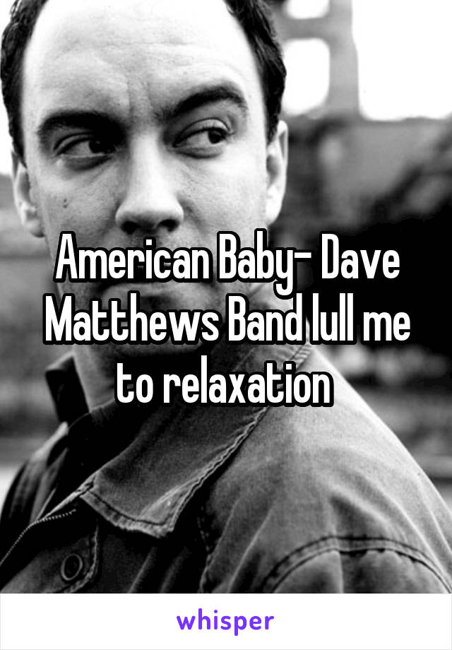 American Baby- Dave Matthews Band lull me to relaxation
