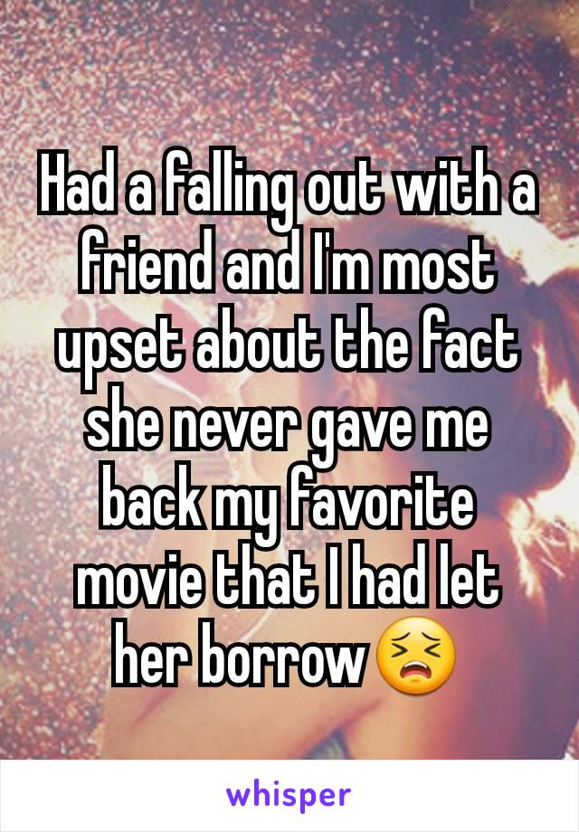 Had a falling out with a friend and I'm most upset about the fact she never gave me back my favorite movie that I had let her borrow😣