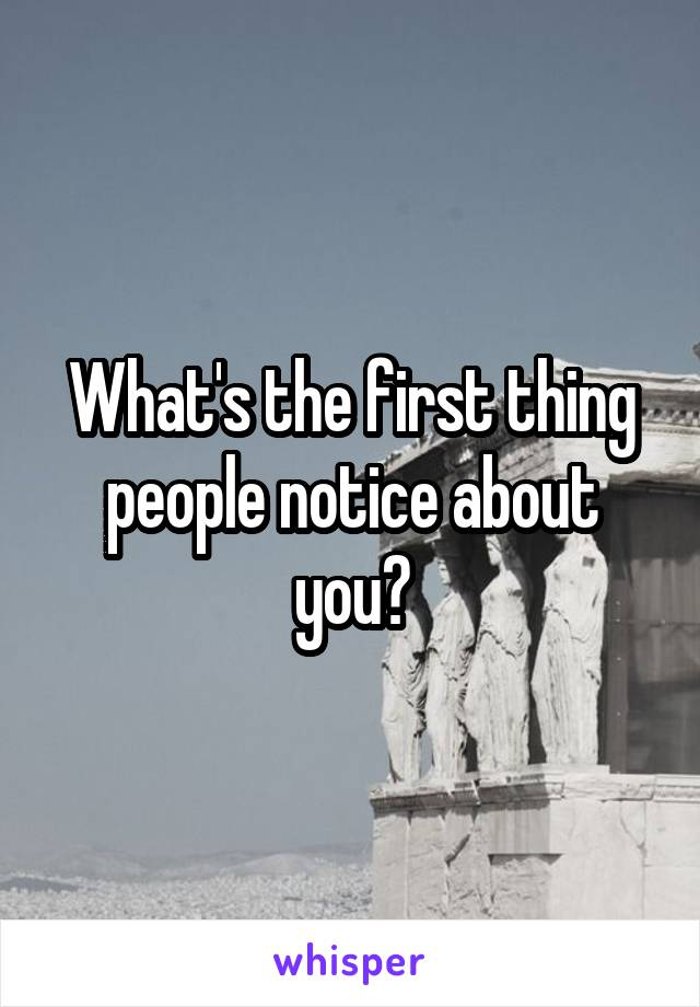 What's the first thing people notice about you?