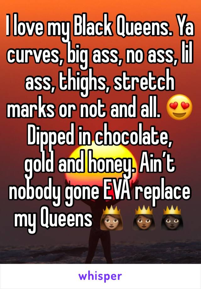 I love my Black Queens. Ya curves, big ass, no ass, lil ass, thighs, stretch marks or not and all. 😍Dipped in chocolate, gold and honey. Ain't nobody gone EVA replace my Queens 👸🏽 👸🏾👸🏿