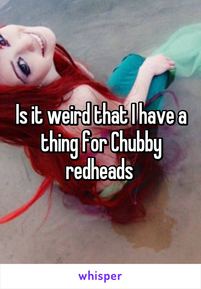 Is it weird that I have a thing for Chubby redheads