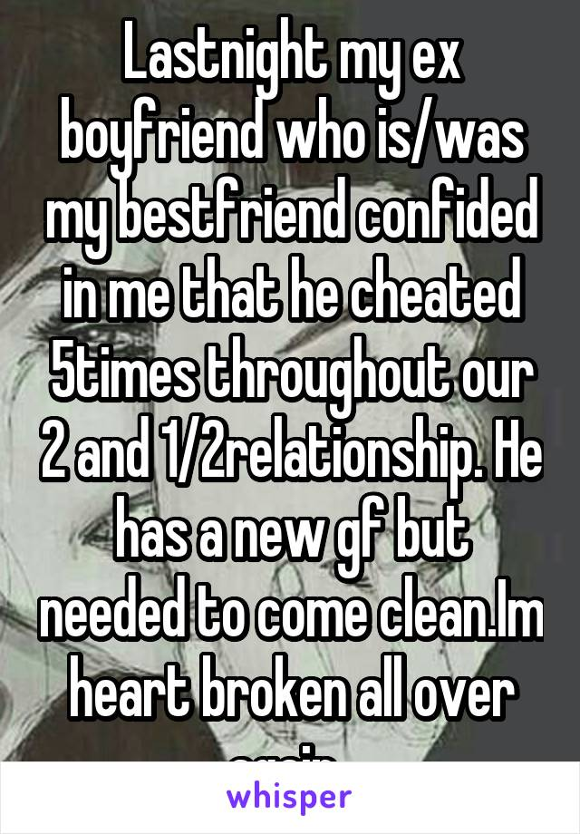 Lastnight my ex boyfriend who is/was my bestfriend confided in me that he cheated 5times throughout our 2 and 1/2relationship. He has a new gf but needed to come clean.Im heart broken all over again.