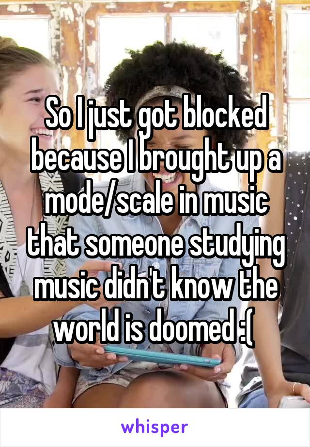 So I just got blocked because I brought up a mode/scale in music that someone studying music didn't know the world is doomed :(