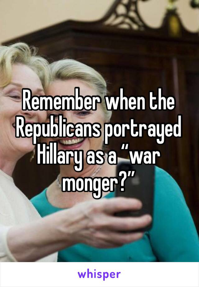"Remember when the Republicans portrayed Hillary as a ""war monger?"""