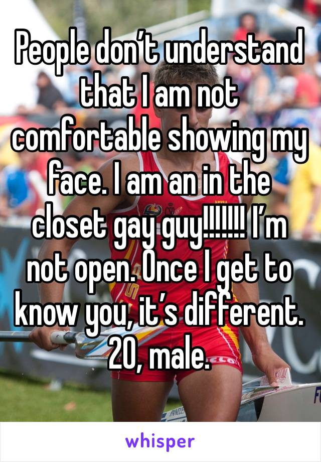 People don't understand that I am not comfortable showing my face. I am an in the closet gay guy!!!!!!! I'm not open. Once I get to know you, it's different. 20, male.