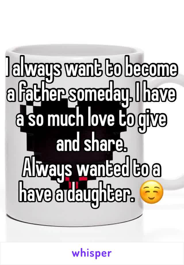 I always want to become a father someday. I have a so much love to give and share.  Always wanted to a have a daughter. ☺️
