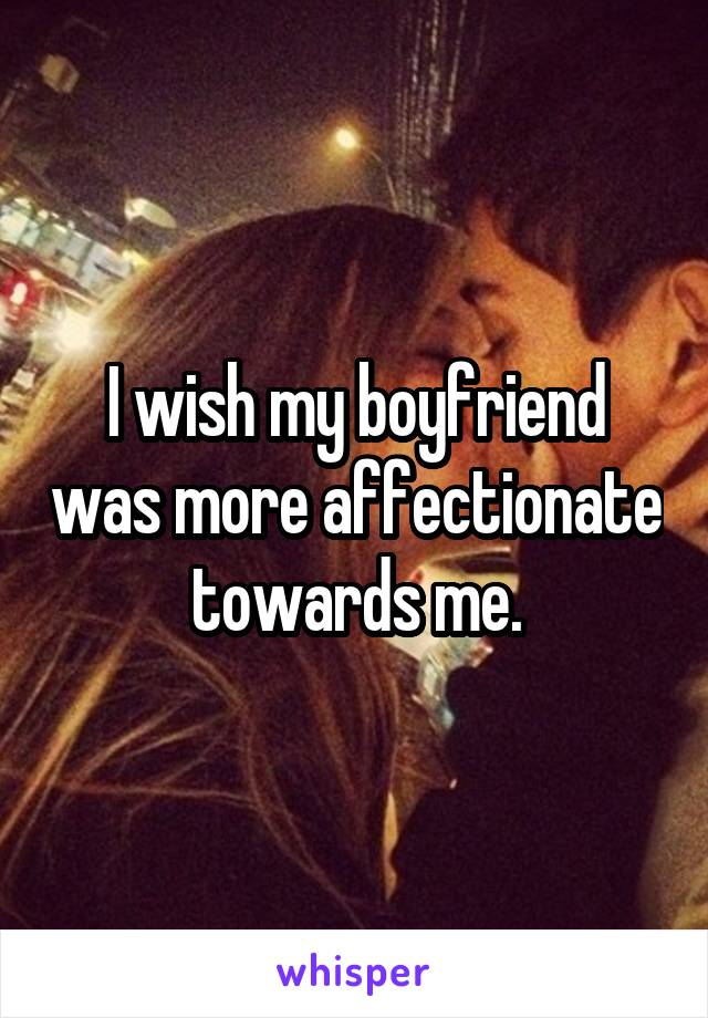 I wish my boyfriend was more affectionate towards me.
