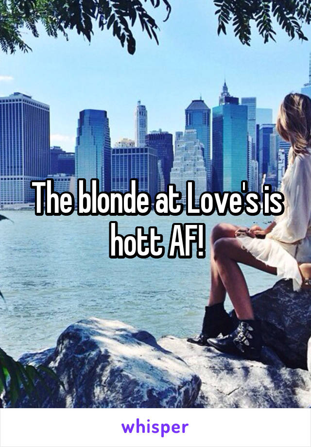 The blonde at Love's is hott AF!