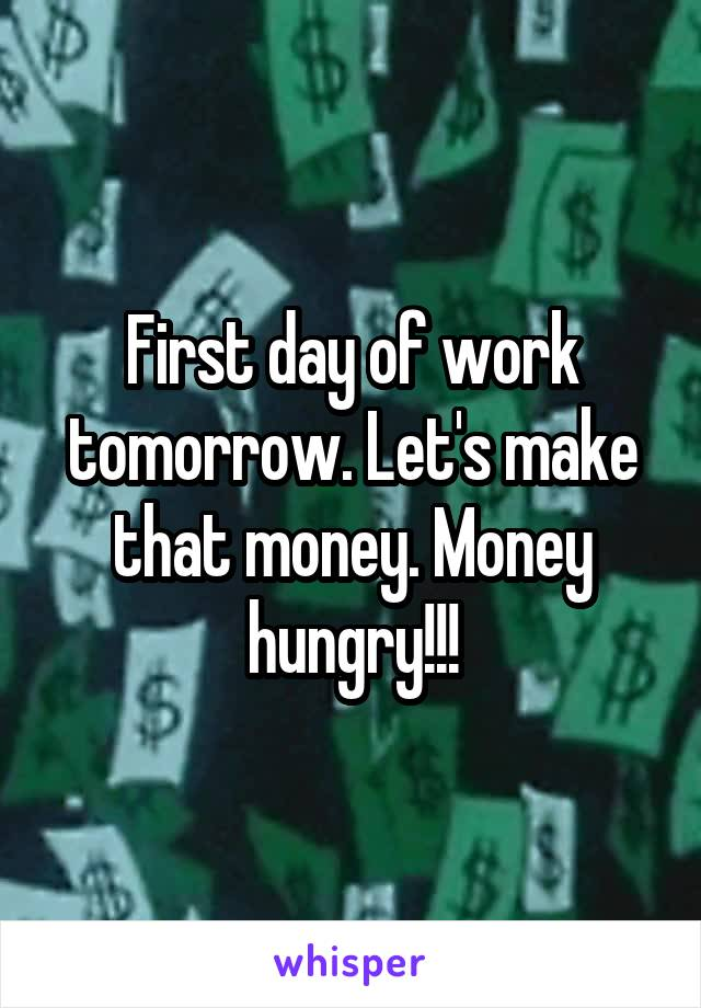 First day of work tomorrow. Let's make that money. Money hungry!!!
