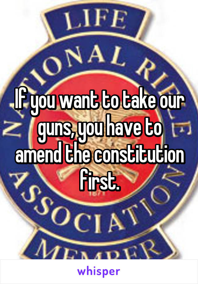 If you want to take our guns, you have to amend the constitution first.