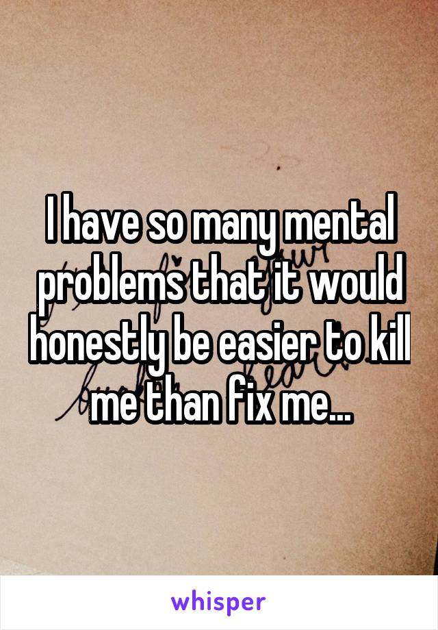 I have so many mental problems that it would honestly be easier to kill me than fix me...