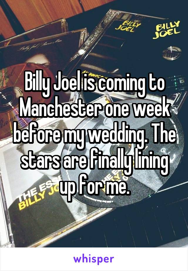Billy Joel is coming to Manchester one week before my wedding. The stars are finally lining up for me.