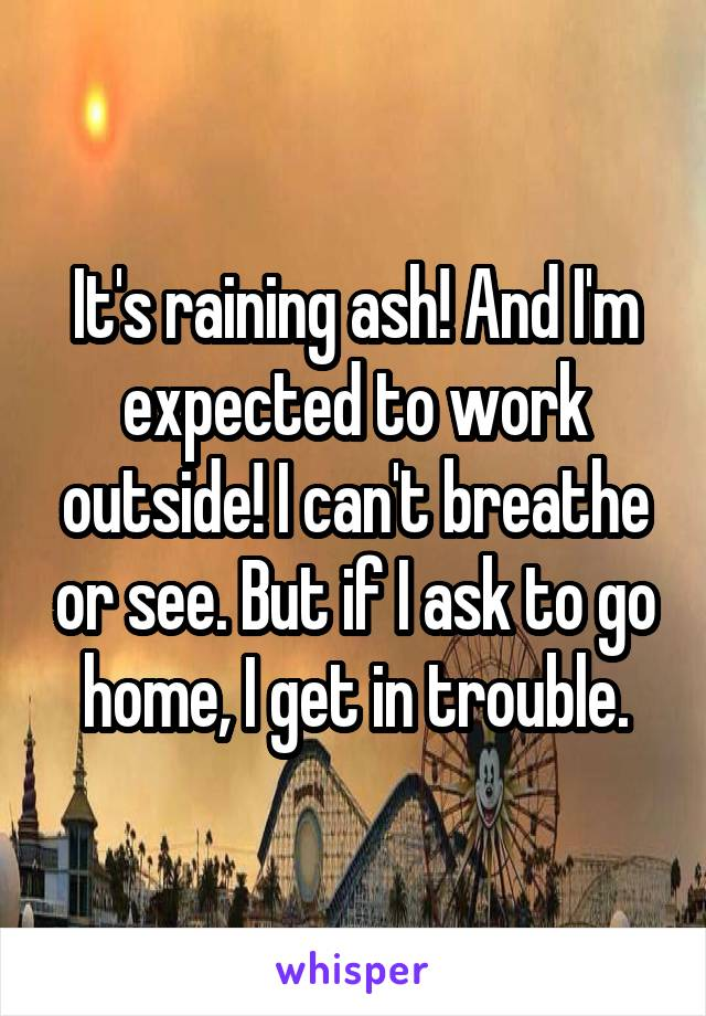It's raining ash! And I'm expected to work outside! I can't breathe or see. But if I ask to go home, I get in trouble.