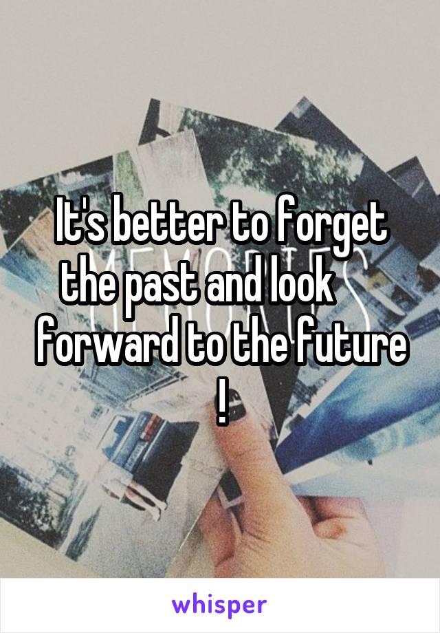 It's better to forget the past and look       forward to the future !