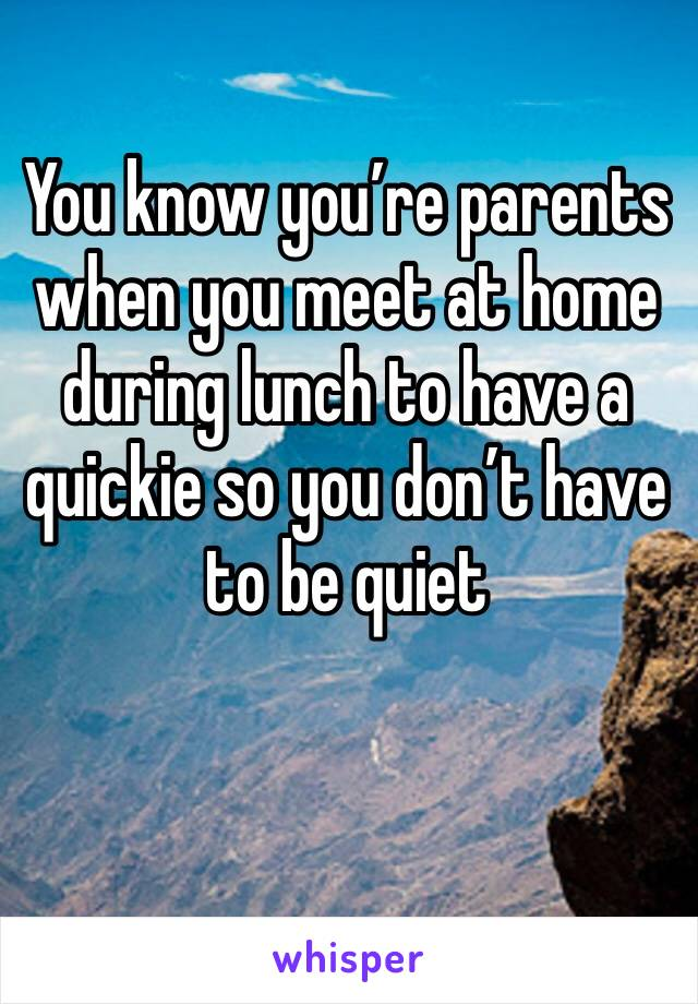 You know you're parents when you meet at home during lunch to have a quickie so you don't have to be quiet