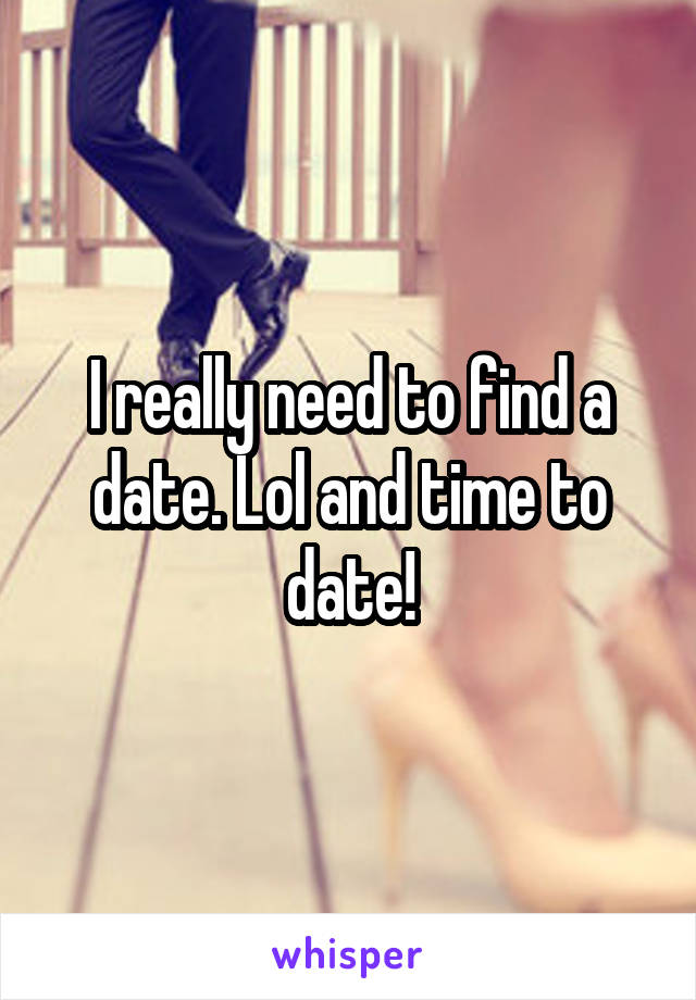 I really need to find a date. Lol and time to date!