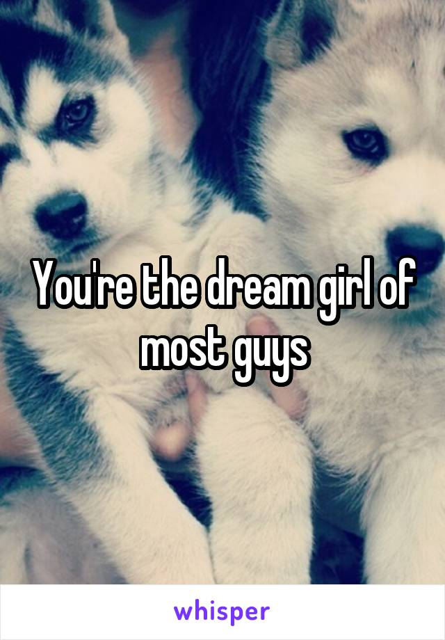 You're the dream girl of most guys