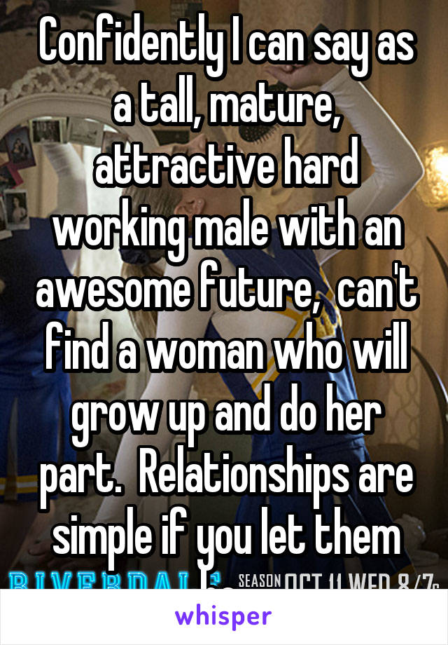 Confidently I can say as a tall, mature, attractive hard working male with an awesome future,  can't find a woman who will grow up and do her part.  Relationships are simple if you let them be.